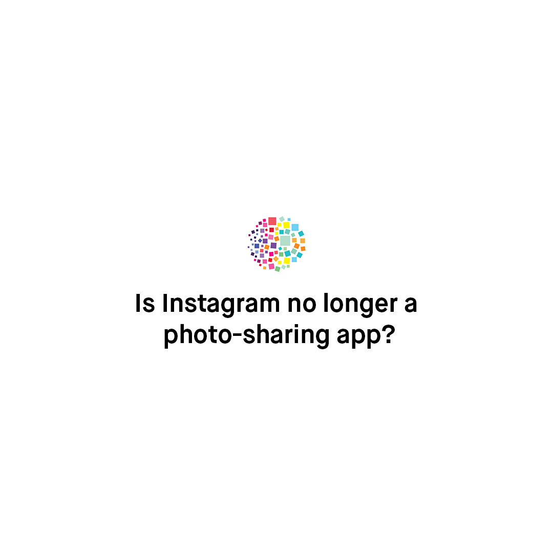 Is Instagram No Longer a Photo-Sharing App?